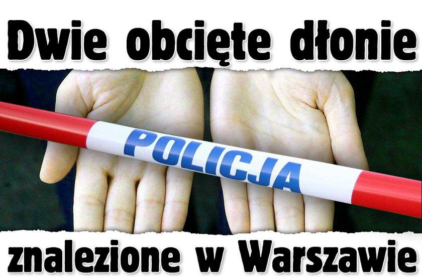 Dwie obcięte dłonie znalezione w Warszawie