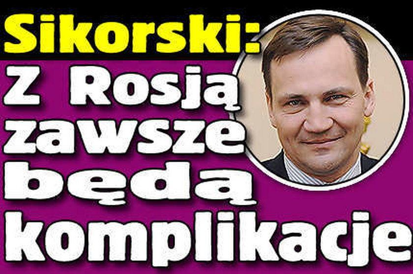Sikorski: Z Rosją zawsze będą komplikacje