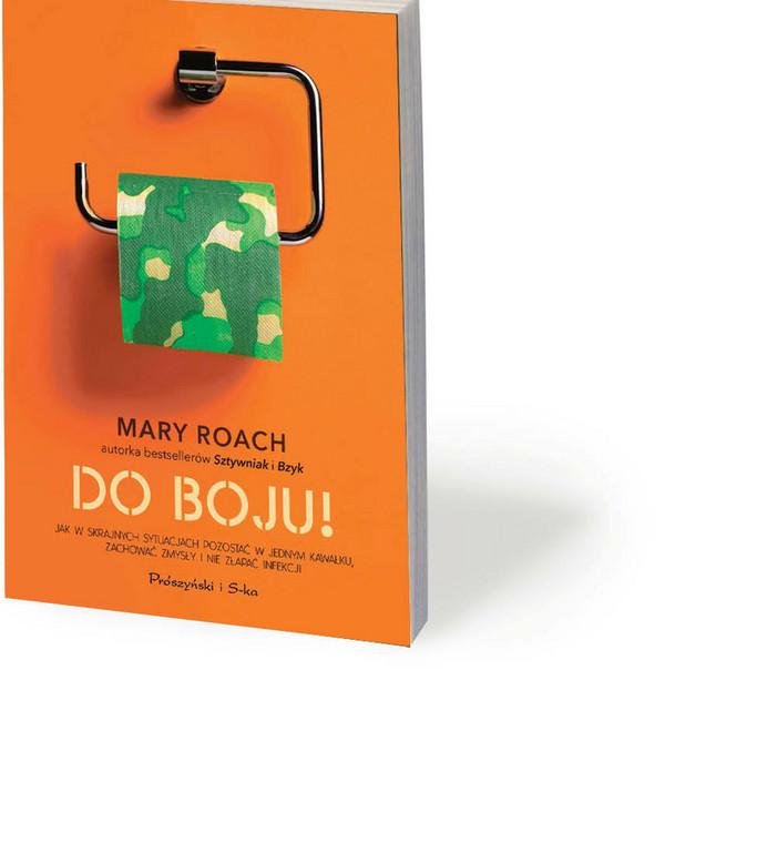 """Mary Roach, """"Do boju! Jak w skrajnych sytuacjach pozostać w jednym kawałku, zachować zmysły i nie złapać infekcji"""", przeł. Bartosz Sałbut, Prószyński i S-ka 2020"""