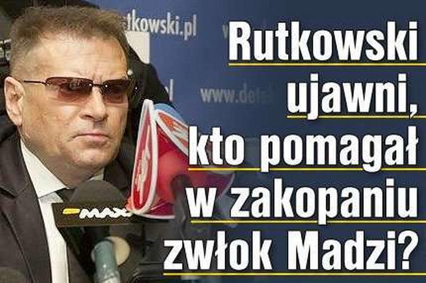 Rutkowski ujawni, kto pomagał w zakopaniu zwłok Madzi?