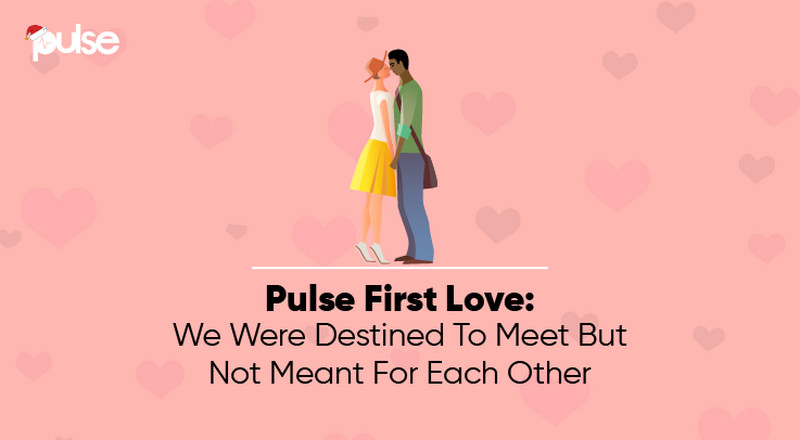 Pulse First Love: We were destined to meet but not meant for each other