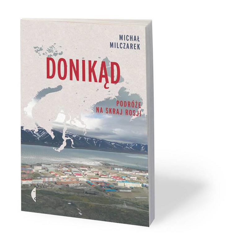 """Michał Milczarek, """"Donikąd. Podróże na skraj Rosji"""", Wydawnictwo Czarne, 2019 r."""