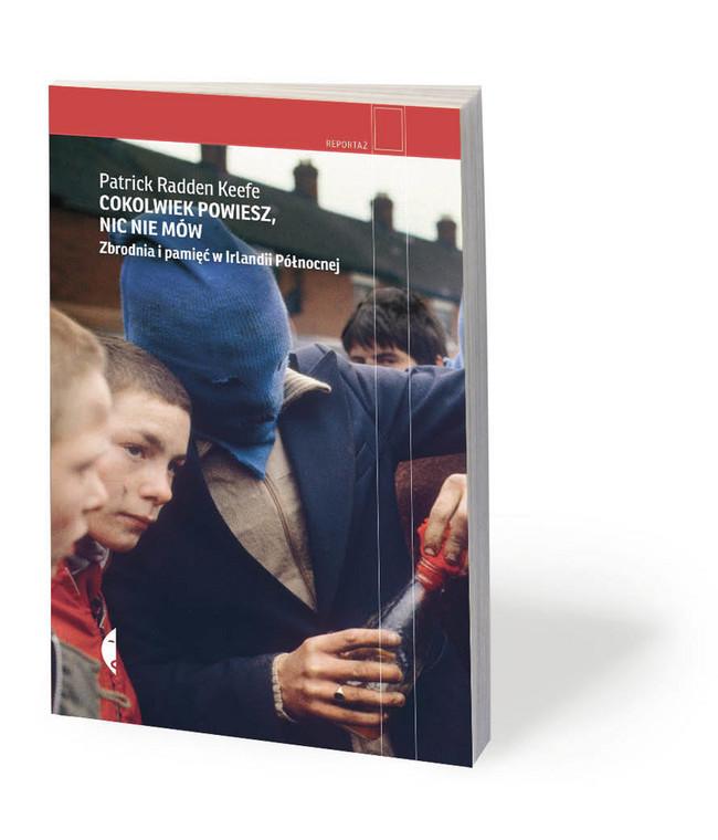 """Patrick Radden Keefe, """"Cokolwiek powiesz, nic nie mów. Zbrodnia i pamięć w Irlandii Północnej"""", przeł. Jan Dzierzgowski, Czarne 2020"""