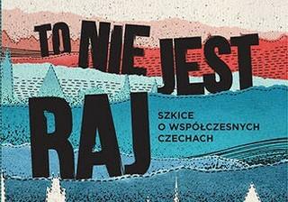 'To nie jest raj. Szkice o współczesnych Czechach' - dla zaawansowanych czechofilów
