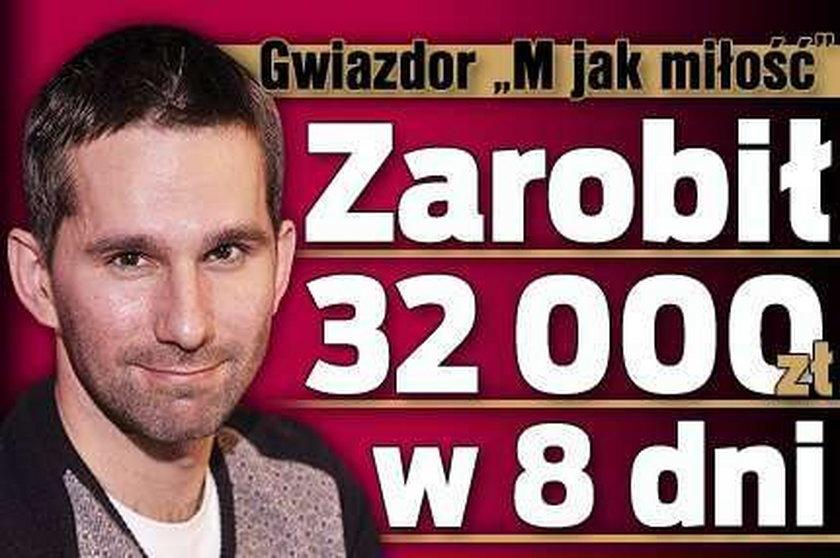 """Gwiazdor """"M jak miłość"""" zarobił 32 tysiące w 8 dni"""