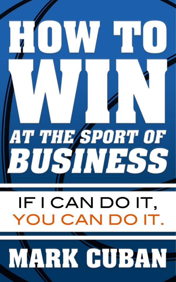 how-to-win-at-the-sport-of-business-by-mark-cuban