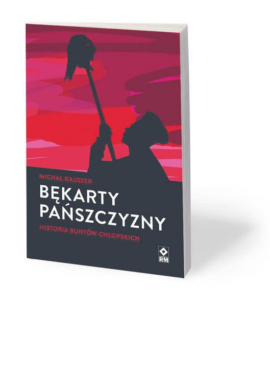"""Michał Rauszer, """"Bękarty pańszczyzny. Historia buntów chłopskich"""", Wydawnictwo RM, Warszawa 2020"""