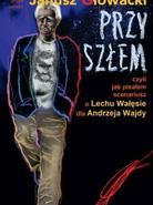 Przyszłem, czyli jak pisałem scenariusz o Lechu Wałęsie dla Andrzeja Wajdy