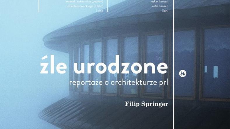 """Książka """"Źle urodzone. Reportaże o architekturze PRL-u"""" autorstwa Filipa Springera ukazała się nakładem wydawnictwa Karakter."""