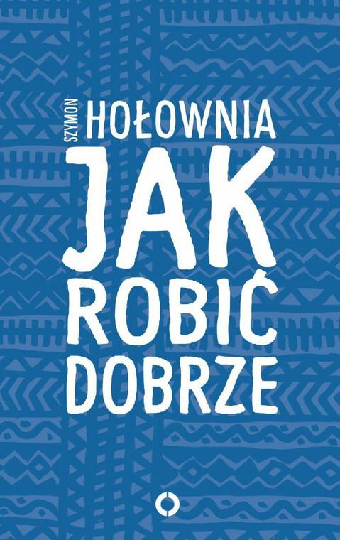 """Okładka książki Szymona Hołowni """"Jak robić dobrze"""""""
