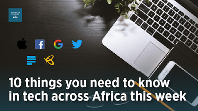 10 things you need to know in tech across Africa this week, February 17- 21, 2020