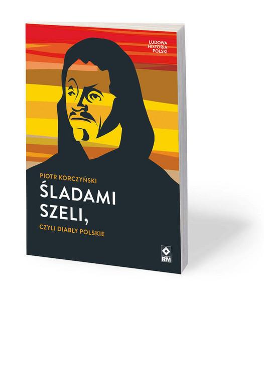 """Piotr Korczyński, """"Śladami Szeli, czyli diabły polskie"""", Wydawnictwo RM, Warszawa 2020"""
