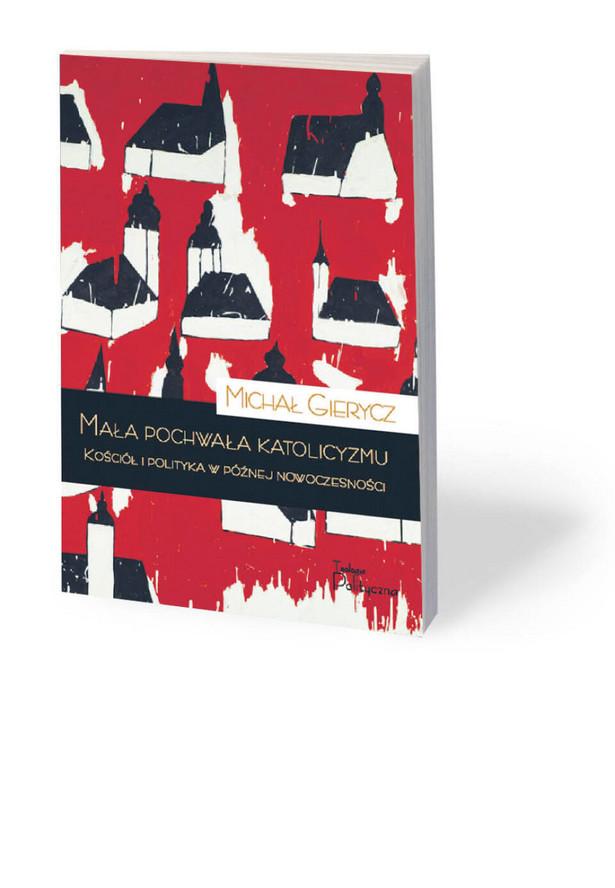 """Michał Gierycz, """"Mała pochwała katolicyzmu. Kościół i polityka w późnej nowoczesności"""", Teologia Polityczna, Warszawa 2021"""