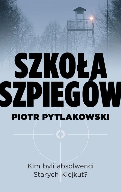 """Piotr Pytlakowski, """"Szkoła Szpiegów"""", Wydawnictwo Czerwone i Czarne"""