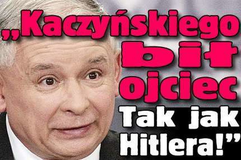 """""""Kaczyńskiego bił ojciec. Tak jak Hitlera!"""""""