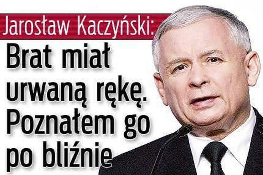 Kaczyński: Brat miał urwaną rękę. Poznałem go po bliźnie