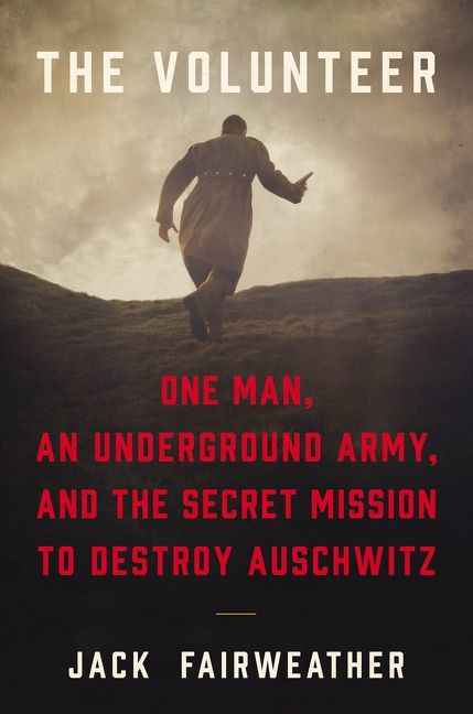 "Jack Fairweather, ""The Volunteer: One Man, An Underground Army, and the Secret Mission to Destroy Auschwitz"" (okładka)"