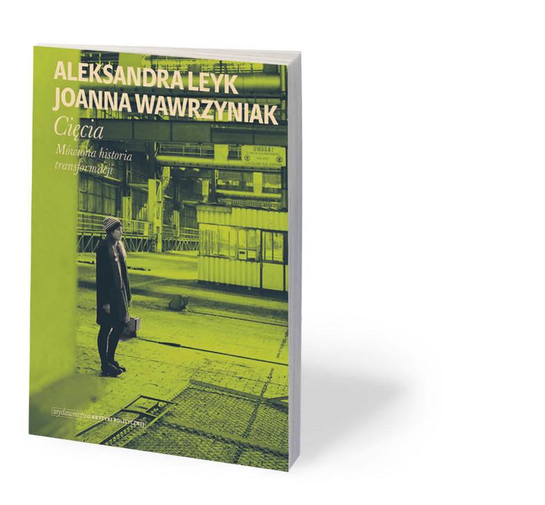 """Aleksandra Leyk, Joanna Wawrzyniak, """"Cięcia. Mówiona historia transformacji"""", Wydawnictwo Krytyki Politycznej, Warszawa 2020"""
