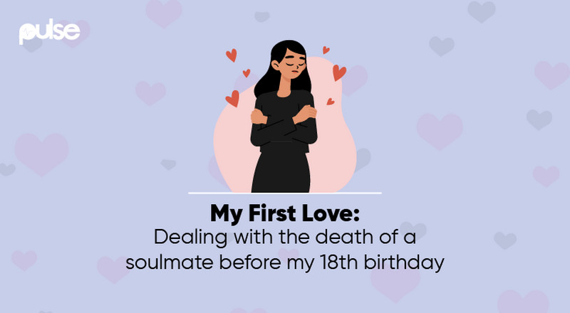 My First Love: Dealing with the death of a soulmate before my 18th birthday