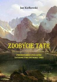 Prehistoria I Początki Taternictwa Do Roku 1903 Zdobycie Tatr Tom 1 Jan Kiełkowski