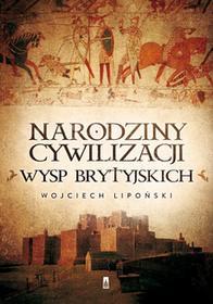 Poznańskie Narodziny cywilizacji Wysp Brytyjskich - WOJCIECH LIPOŃSKI