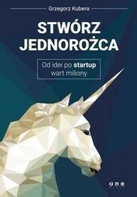 Stwórz jednorożca Od idei po startup wart miliony - Kubera Grzegorz