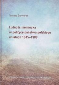UMCS Wydawnictwo Uniwersytetu Marii Curie-Skłodows Ludność niemiecka w polityce państwa polskiego w latach 1945-1989 Browarek Tomasz