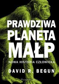 PRAWDZIWA PLANETA MAŁP NOWA HISTORIA CZŁOWIEKA - DAVID R. BEGUN
