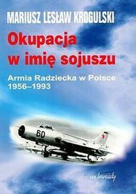 Okupacja w imię sojuszu. Armia Radziecka w Polsce 1956 - 1993 - Krogulski Mariusz Lesław