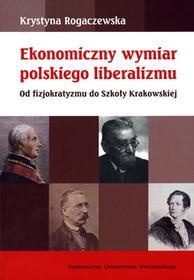 Ekonomiczny wymiar polskiego liberalizmu Od fizjokratyzmu do Szkoły Krakowskiej