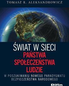 Tomasz R. Aleksandrowicz Świat w sieci. Państwa, społeczeństwa, ludzie. W poszukiwaniu nowego paradygmatu bezpieczeństwa narodowego