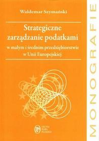 Szymański Waldemar Strategiczne zarządzanie podatkami w małym i średnim przedsiębiorstwie w unii europejskiej - mamy na stanie, wyślemy natychmiast