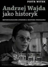 UMCS Wydawnictwo Uniwersytetu Marii Curie-Skłodows Piotr Witek Andrzej Wajda jako historyk. Metodologiczne studium z historii wizualnej.