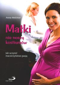 Matki nie noszą kostiumów Jak uczynić macierzyństwo pasją?