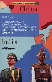 Joanna Maj Spór graniczny chińsko-indyjski z 1962 roku a dyplomacja Stanów Zjednoczonych Ameryki