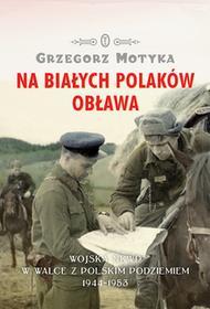 Wydawnictwo Literackie Na Białych Polaków obława. Wojska NKWD w walce z polskim podziemiem 1944-1953 - Grzegorz Motyka