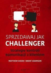 Sprzedawaj jak Challenger Strategie kontroli komunikacji z klientem - Matthew Dixon, Adamson Brent