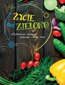 Olesiejuk Sp. z o.o. Życie na zielono Zdrowa dieta przez cały rok - Praca zbiorowa