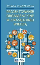 Flaszewska Sylwia Projektowanie organizacyjne w zarządzaniu wiedzą / wysyłka w 24h
