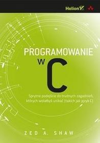 HelionShaw Zed A. Programowanie w C. Sprytne podejście do trudnych zagadnień, których wolałbyś unikać (takich jak język C)
