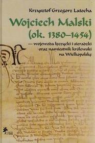 DiG Wojciech Malski ok. 1380-1454 wojewoda łęczycki i sieradzki oraz namiestnik królewski na Wielkopolskę - Latocha Krzysztof Grzegorz
