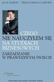 Wolters Kluwer Czego nie nauczyłem się na studiach biznesowych Zarządzanie w prawdziwym świecie - Barney Jay B., Gorman-Clifford Trish