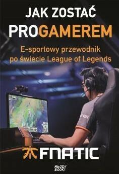 Sonia Draga Jak zostać ProGamerem. E-sportowy przewodnik po świecie League of Legends - Fnatic