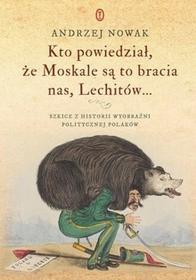 Wydawnictwo Literackie Kto powiedział że Moskale są to bracia nas, Lechitów... - Andrzej Nowak
