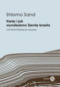 Shlomo Sand Kiedy i jak wynaleziono Ziemię Izraela Od Ziemi Świętej do ojczyzny e-book)