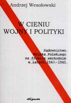 W cieniu wojny i polityki Sądownictwo Wojska Polskiego na froncie wschodnim w latach 1943-1945 Andrzej Wesołowski