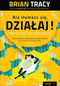 OnePress Brian Tracy, Izabela Szybilska-Fiedorowicz (tłumaczenie) Nie tłumacz się, działaj! Odkryj moc samodyscypliny