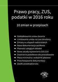 PRAWO PRACY ZUS PODATKI W 2016 ROKU 10 ZMIAN W PRZEPISACH WYD. 3 - Opracowanie zbiorowe