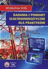 Badania i pomiary elektroenergetyczne dla praktyków - Orlik Władysław