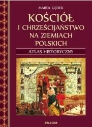 Bellona Kościół i chrześcijaństwo na ziemiach polskich. Atlas historyczny - Marek Gędek